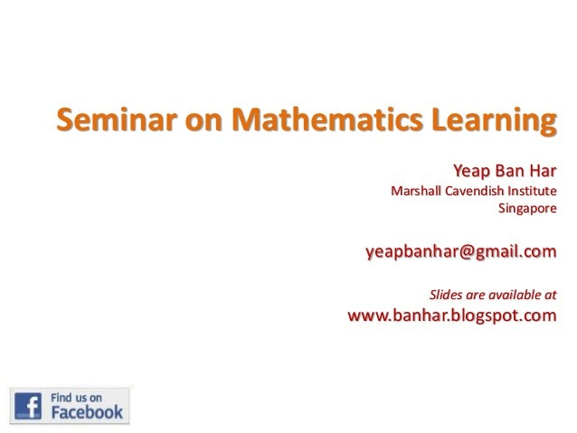 Seminar on Mathematics Learning Yeap Ban Har Marshall Cavendish Institute Singapore  yeapbanhar@gmail.com Slides are avail...
