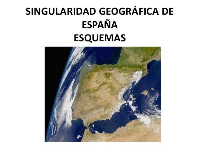SINGULARIDAD GEOGRÁFICA DE          ESPAÑA        ESQUEMAS