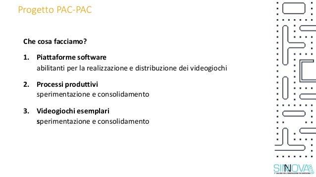 Progetto PAC-PAC Che cosa facciamo? 1. Piattaforme software abilitanti per la realizzazione e distribuzione dei videogioch...