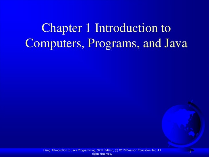 Chapter 1 Introduction toComputers, Programs, and Java   Liang, Introduction to Java Programming, Ninth Edition, (c) 2013 ...