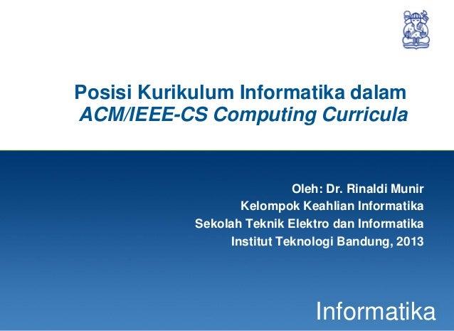 1InformatikaPosisi Kurikulum Informatika dalamACM/IEEE-CS Computing CurriculaOleh: Dr. Rinaldi MunirKelompok Keahlian Info...