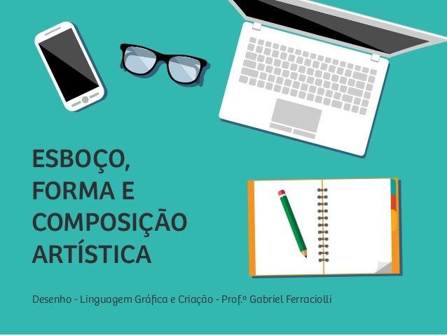 Desenho - Linguagem Gráfica e Criação - Prof.º Gabriel Ferraciolli ESBOÇO, FORMA E COMPOSIÇÃO ARTÍSTICA