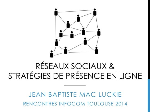 RÉSEAUX SOCIAUX & STRATÉGIES DE PRÉSENCE EN LIGNE JEAN BAPTISTE MAC LUCKIE RENCONTRES INFOCOM TOULOUSE 2014