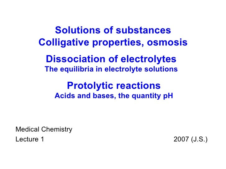 Medical Chemistry Lecture 1    200 7  (J.S.) Solutions of substances Colligative properties, osmosis Dissociation of elect...