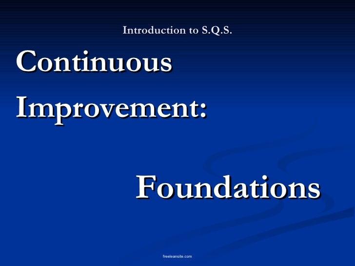Introduction to S.Q.S. <ul><li>Continuous </li></ul><ul><li>Improvement: </li></ul><ul><li>Foundations </li></ul>