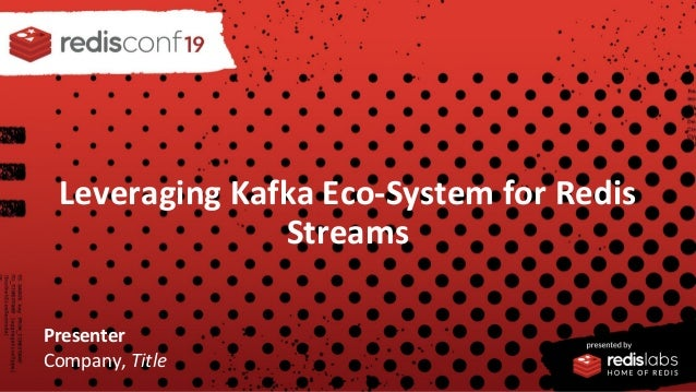 PRESENTED BY Leveraging Kafka Eco-System for Redis Streams Presenter Company, Title