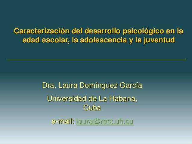 Caracterización del desarrollo psicológico en la  edad escolar, la adolescencia y la juventud        Dra. Laura Domínguez ...