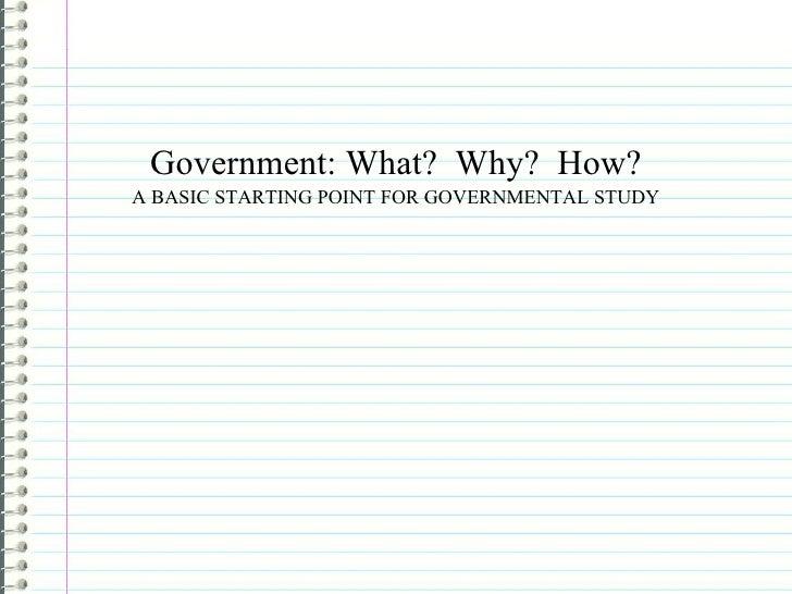 <ul><li>Government: What?  Why?  How? </li></ul><ul><li>A BASIC STARTING POINT FOR GOVERNMENTAL STUDY </li></ul>