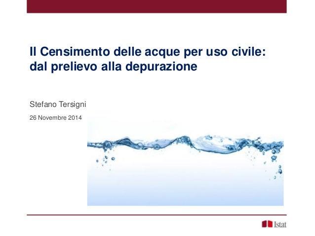 Il Censimento delle acque per uso civile:  dal prelievo alla depurazione  Stefano Tersigni  26 Novembre 2014