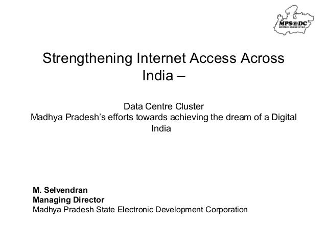 Strengthening Internet Access Across  India –  Data Centre Cluster  Madhya Pradesh's efforts towards achieving the dream o...