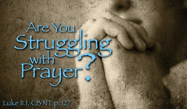 Are You Struggling with Prayer? Luke 11.1, CB NT p. 127