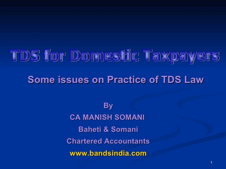 TDS for Domestic Taxpayers Some issues on Practice of TDS Law   By CA MANISH SOMANI  Baheti & Somani Chartered Accountants...