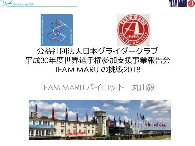 公益社団法人日本グライダークラブ 平成30年度世界選手権参加支援事業報告会 TEAM MARU の挑戦2018 TEAM MARU パイロット 丸山毅