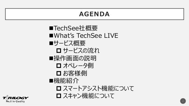 AGENDA 2 TechSee社概要 What's TechSee LIVE サービス概要  サービスの流れ 操作画面の説明  オペレータ側  お客様側 機能紹介  スマートアシスト機能について  スキャン機能について