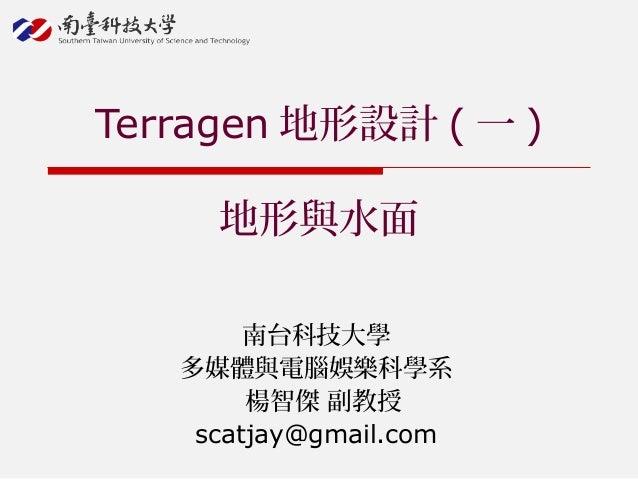 南台科技大學 多媒體與電腦娛樂科學系 楊智傑 副教授 scatjay@gmail.com Terragen 地形設計 ( 一 ) 地形與水面