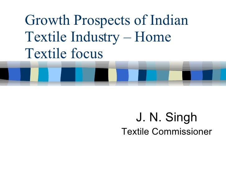 Growth Prospects of Indian Textile Industry – Home Textile focus J. N. Singh Textile Commissioner