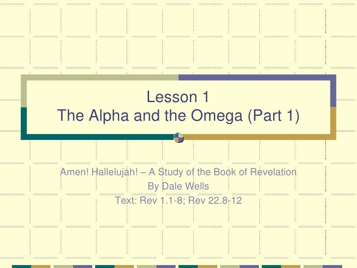 Lesson 1 The Alpha and the Omega (Part 1)   Amen! Hallelujah! – A Study of the Book of Revelation                     By D...