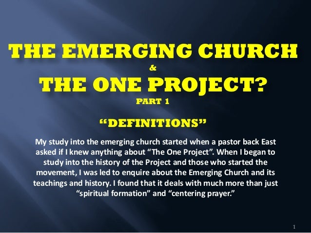 """THE EMERGING CHURCH  & THE ONE PROJECT? PART 1  """"DEFINITIONS""""      1 My  study  into  the  emerging  ..."""