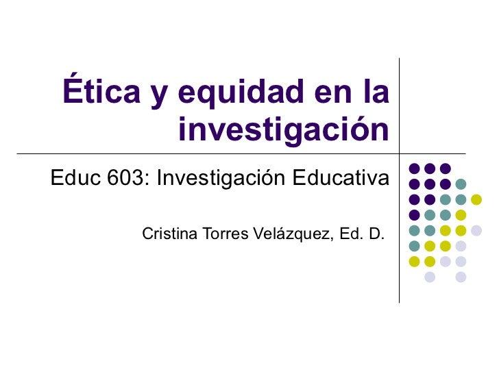 Ética y equidad en la investigación Educ 603: Investigación Educativa Cristina Torres Velázquez, Ed. D.