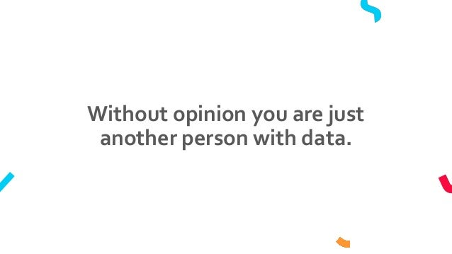 Without opinion you are just another person with data.