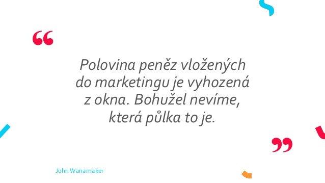 Polovina peněz vložených do marketingu je vyhozená z okna. Bohužel nevíme, která půlka to je. JohnWanamaker