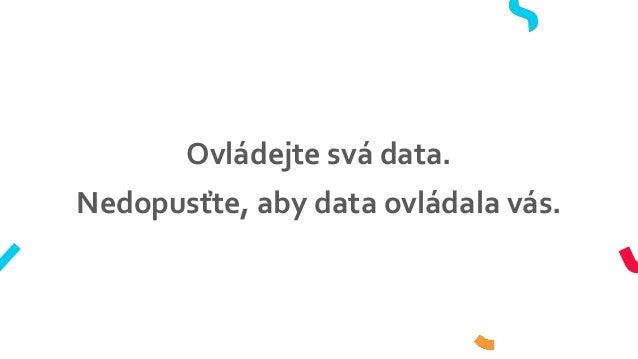 Ovládejte svá data. Nedopusťte, aby data ovládala vás.