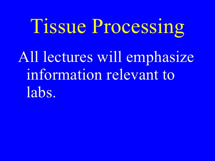 Tissue Processing <ul><li>All lectures will emphasize information relevant to labs. </li></ul>