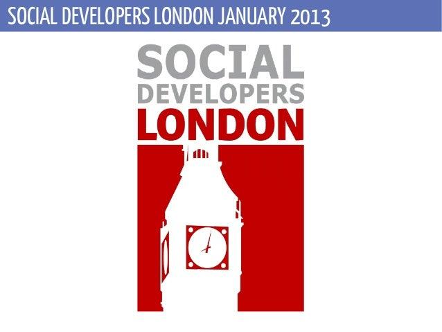 SOCIAL DEVELOPERS LONDON JANUARY 2013