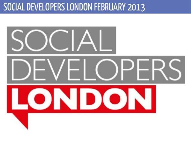 SOCIAL DEVELOPERS LONDON FEBRUARY 2013