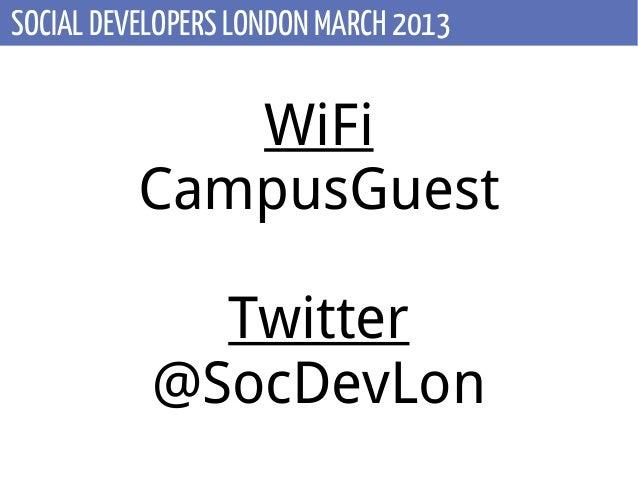 SOCIAL DEVELOPERS LONDON MARCH 2013             WiFi          CampusGuest             Twitter           @SocDevLon