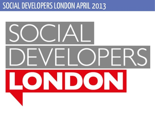SOCIAL DEVELOPERS LONDON APRIL 2013