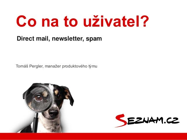 Co na to uživatel?Direct mail, newsletter, spamTomáš Pergler, manažer produktového týmu