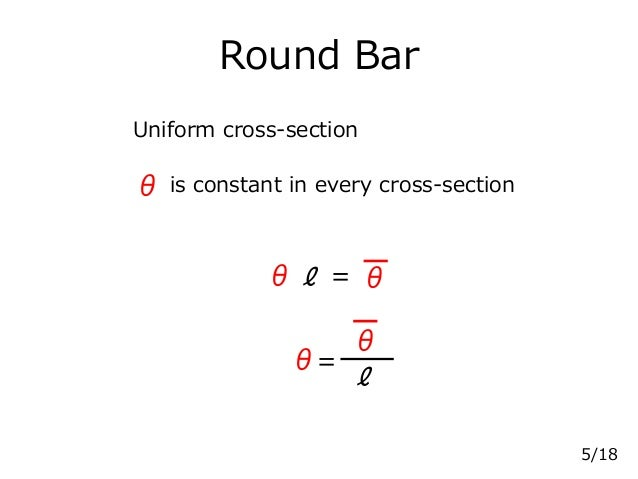 Round Bar Uniform cross-section =ℓ θθ θ= θ ℓ 5/18 is constant in every cross-sectionθ