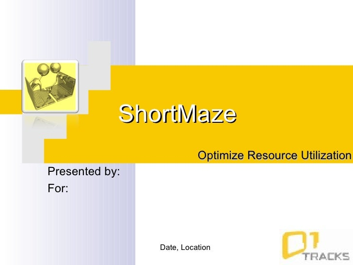 ShortMaze Optimize Resource Utilization Presented by:  For:  Date, Location