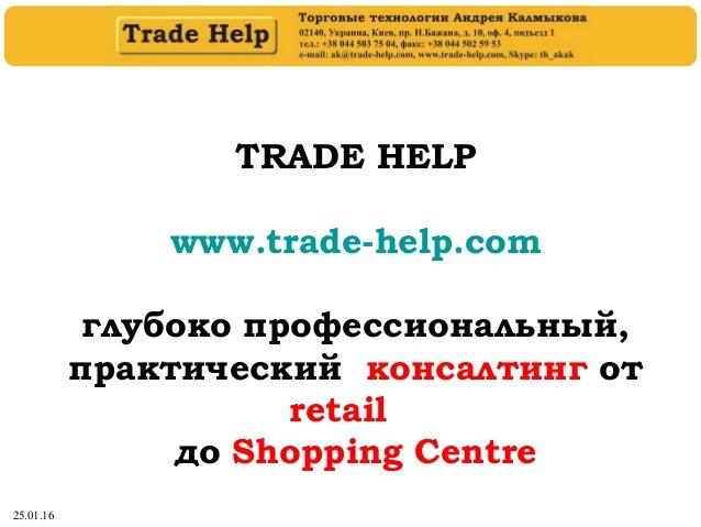 25.01.16 TRADE HELP www.trade-help.com глубоко профессиональный, практический консалтинг от retail до Shopping Centre