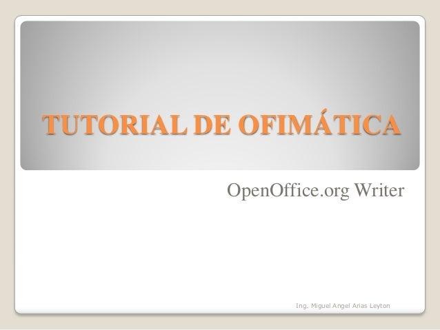 TUTORIAL DE OFIMÁTICA OpenOffice.org Writer Ing. Miguel Angel Arias Leyton