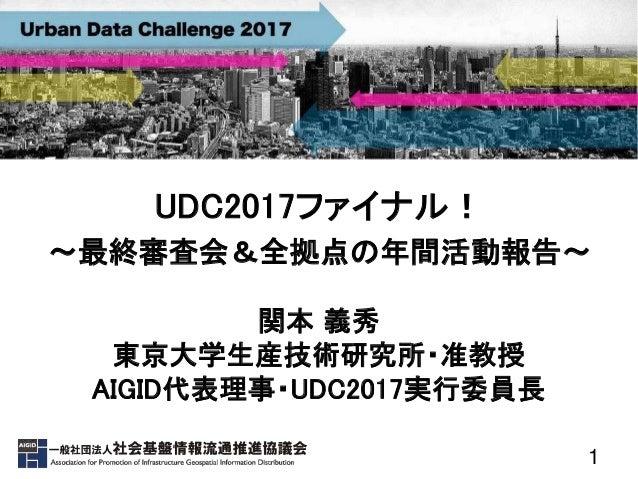 1 UDC2017ファイナル! ~最終審査会&全拠点の年間活動報告〜 関本 義秀 東京大学生産技術研究所・准教授 AIGID代表理事・UDC2017実行委員長
