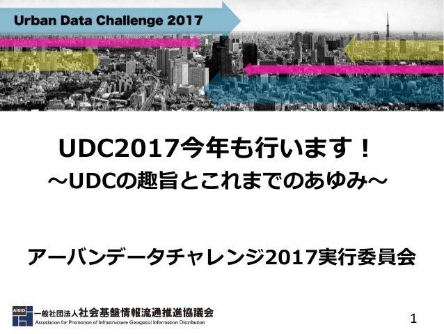 1 UDC2017今年も行います! ~UDCの趣旨とこれまでのあゆみ~ アーバンデータチャレンジ2017実行委員会