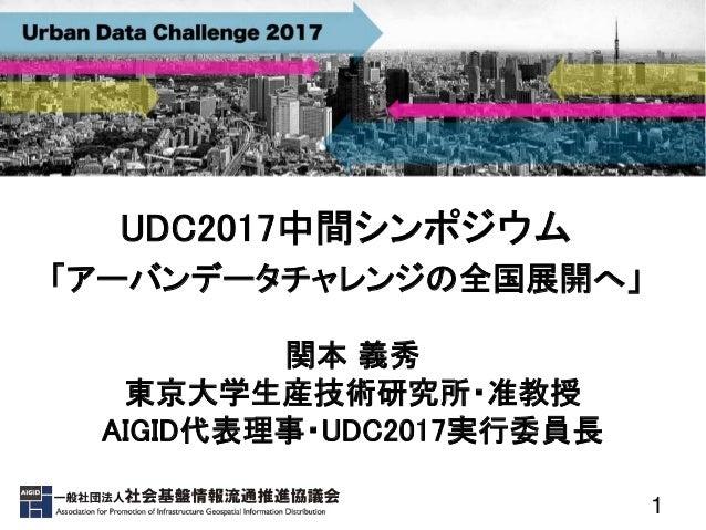 1 UDC2017中間シンポジウム 「アーバンデータチャレンジの全国展開へ」 関本 義秀 東京大学生産技術研究所・准教授 AIGID代表理事・UDC2017実行委員長