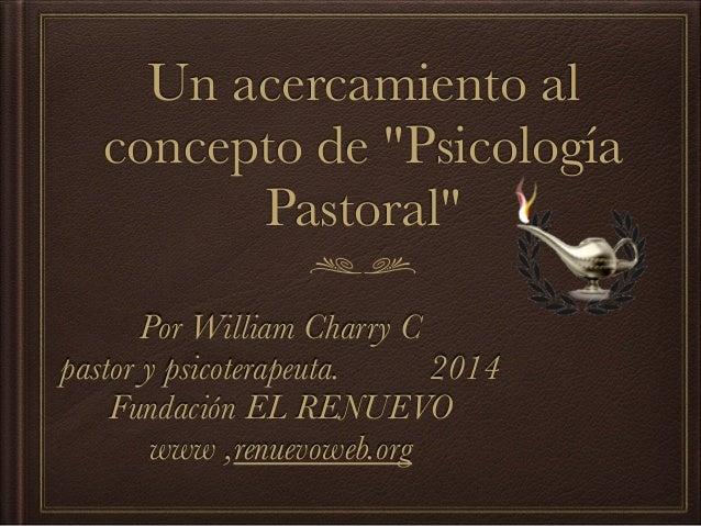 """Un acercamiento al concepto de """"Psicología Pastoral"""" Por William Charry C pastor y psicoterapeuta. 2014 Fundación EL RENUE..."""