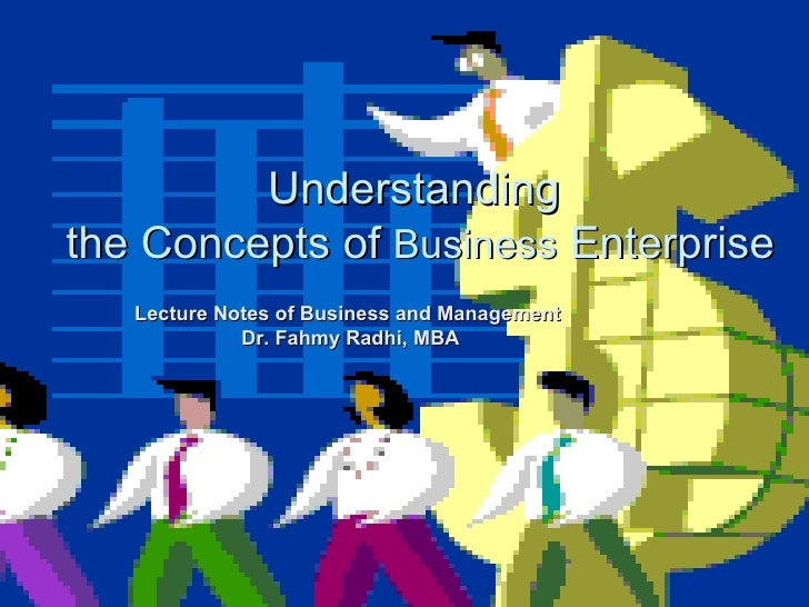 Understanding  the Concepts of  Business  Enterprise Lecture Notes of Business and Management  Dr. Fahmy Radhi, MBA