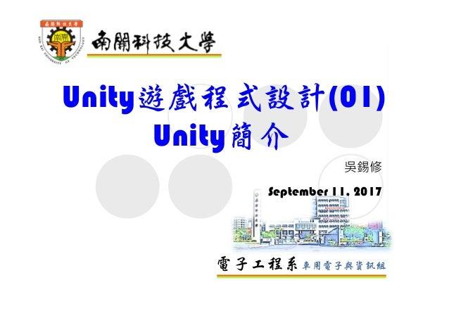 電子工程系車用電子與資訊組 Unity遊戲程式設計(01) Unity簡介 吳錫修 September 11, 2017