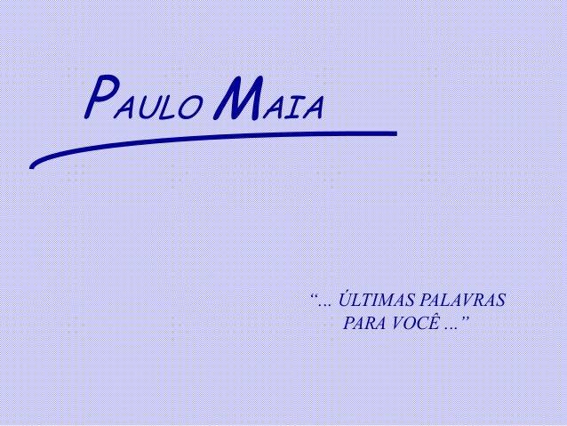 """PAULO MAIA         """"... ÚLTIMAS PALAVRAS              PARA VOCÊ ..."""""""