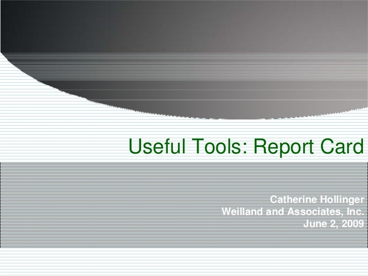Useful Tools: Report Card                     Catherine Hollinger          Weilland and Associates, Inc.                  ...