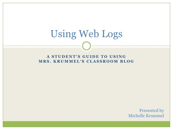 A Student's Guide to Using Mrs. Krummel's classroom blog<br />Using Web Logs<br />Presented by<br />Michelle Krummel<br />