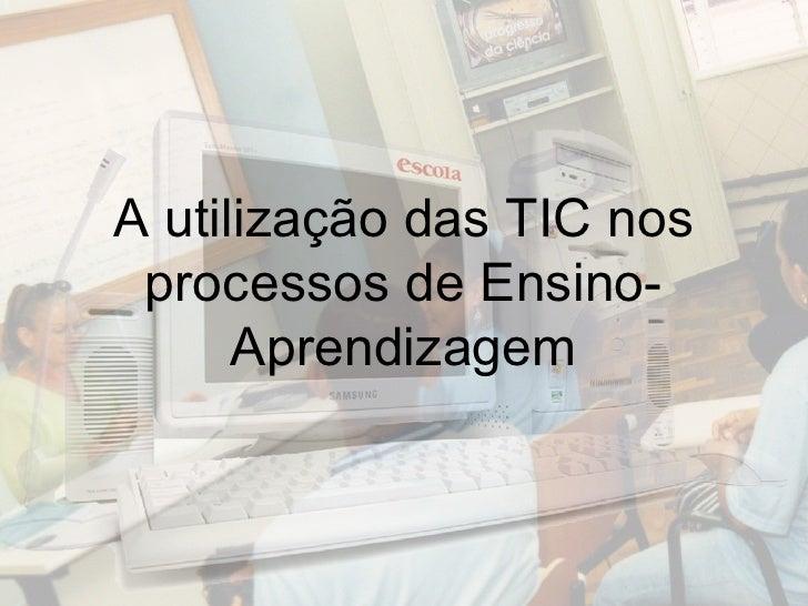 A utilização das TIC nos processos de Ensino-Aprendizagem