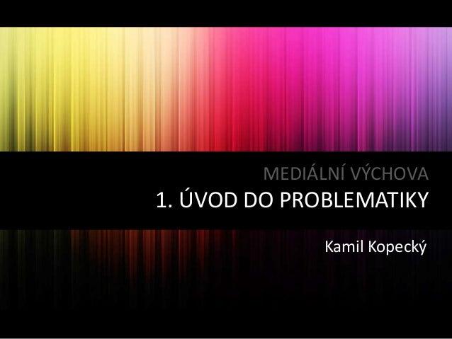 MEDIÁLNÍ VÝCHOVA  1. ÚVOD DO PROBLEMATIKY Kamil Kopecký