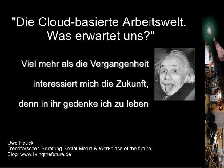 """""""Die Cloud-basierte Arbeitswelt.       Was erwartet uns?""""     Viel mehr als die Vergangenheit                             ..."""