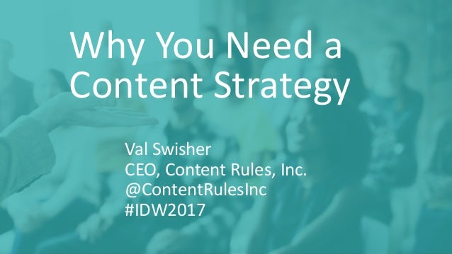 Why	You	Need	a	 Content	Strategy Val	Swisher CEO,	Content	Rules,	Inc.	 @ContentRulesInc #IDW2017