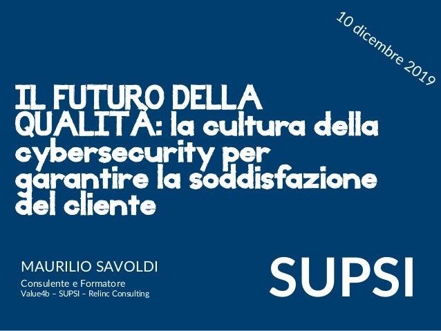 Maurilio Savoldi 2019 maurilio.savoldi@value4b.ch IL FUTURO DELLA QUALITÀ: la cultura della cybersecurity per garantire la...